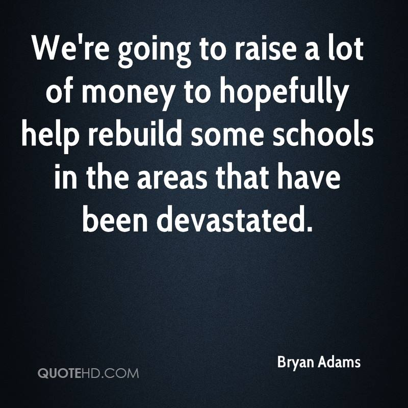 We're going to raise a lot of money to hopefully help rebuild some schools in the areas that have been devastated.