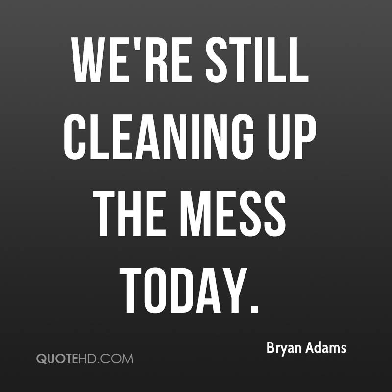 We're still cleaning up the mess today.
