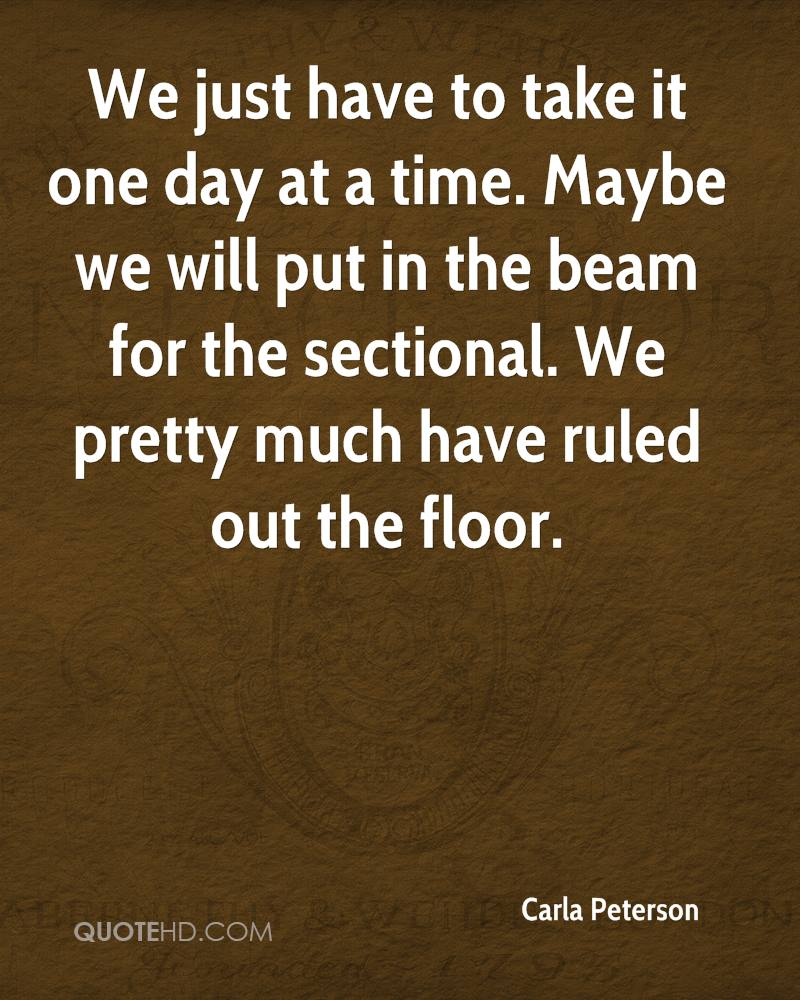 We just have to take it one day at a time. Maybe we will put in the beam for the sectional. We pretty much have ruled out the floor.