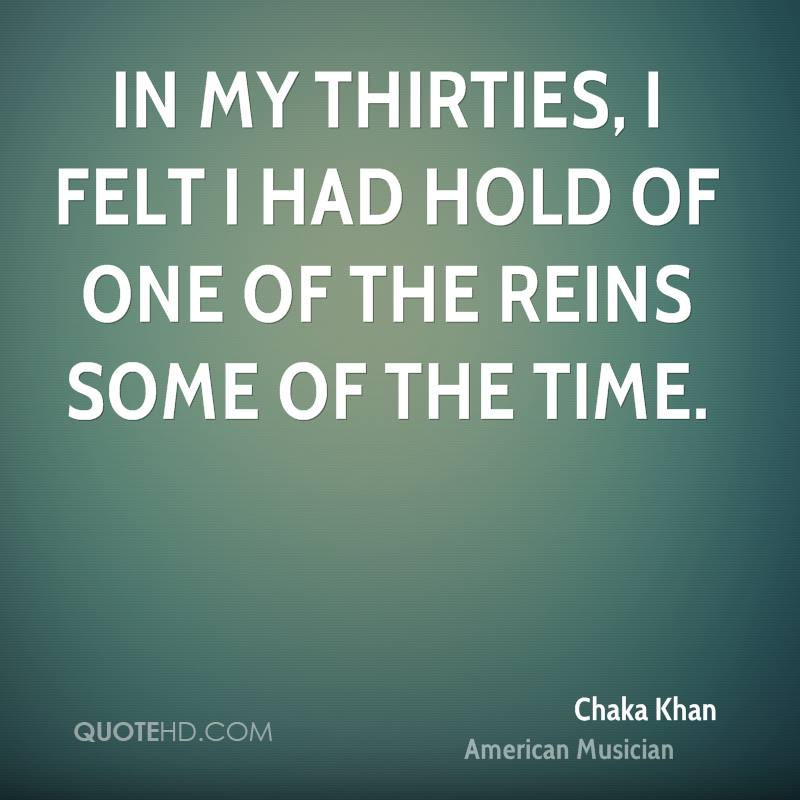 In my thirties, I felt I had hold of one of the reins some of the time.
