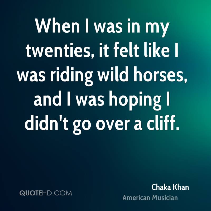 When I was in my twenties, it felt like I was riding wild horses, and I was hoping I didn't go over a cliff.