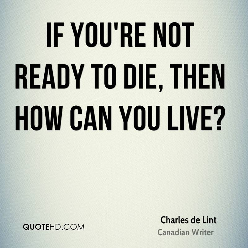 If you're not ready to die, then how can you live?