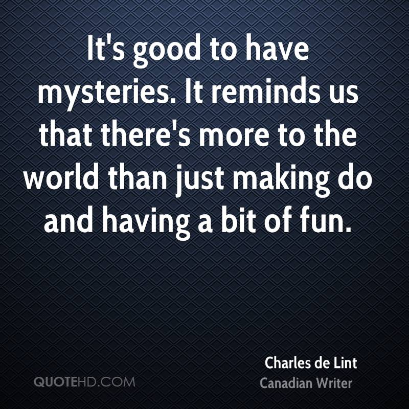 It's good to have mysteries. It reminds us that there's more to the world than just making do and having a bit of fun.