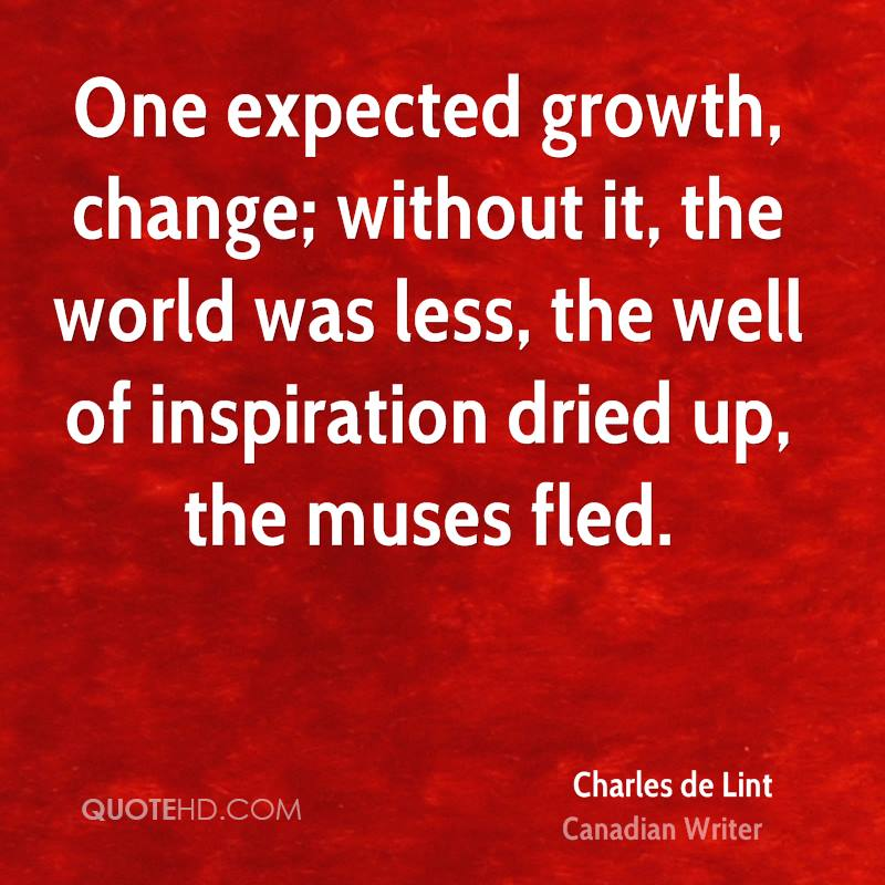 One expected growth, change; without it, the world was less, the well of inspiration dried up, the muses fled.