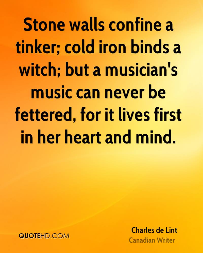 Stone walls confine a tinker; cold iron binds a witch; but a musician's music can never be fettered, for it lives first in her heart and mind.