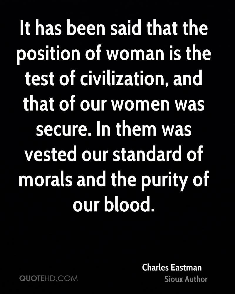 It has been said that the position of woman is the test of civilization, and that of our women was secure. In them was vested our standard of morals and the purity of our blood.