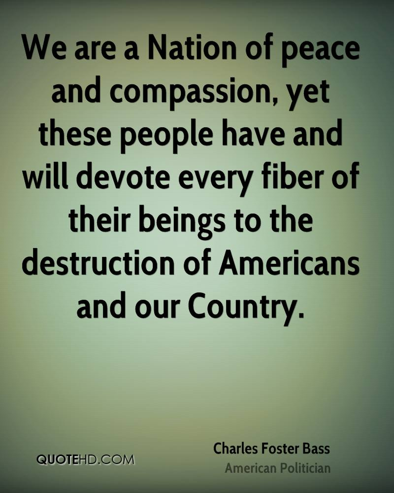 We are a Nation of peace and compassion, yet these people have and will devote every fiber of their beings to the destruction of Americans and our Country.