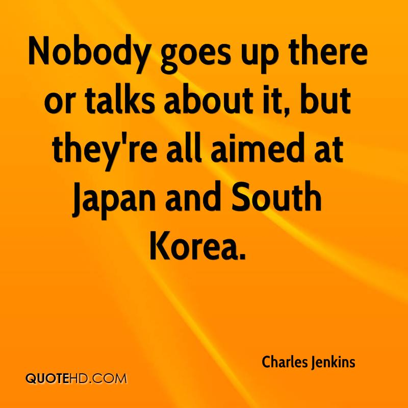 Nobody goes up there or talks about it, but they're all aimed at Japan and South Korea.