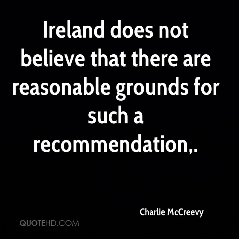 Ireland does not believe that there are reasonable grounds for such a recommendation.