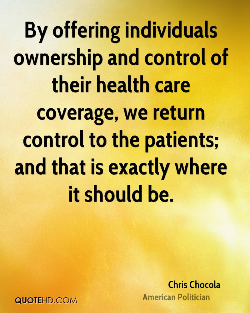 By offering individuals ownership and control of their health care coverage, we return control to the patients; and that is exactly where it should be.