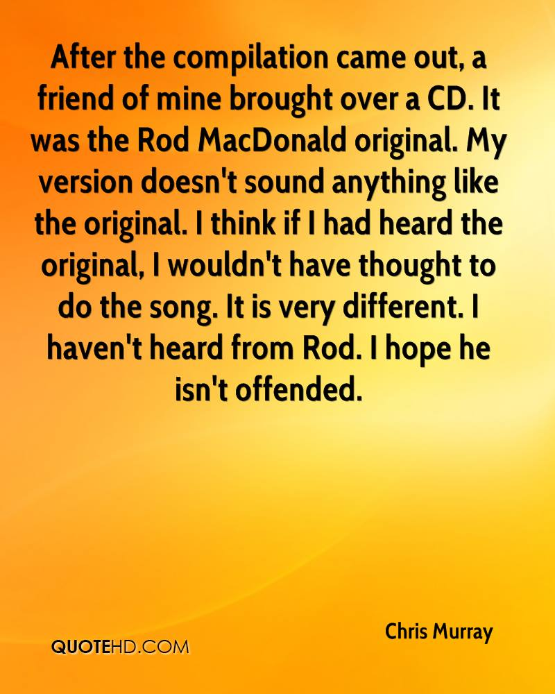After the compilation came out, a friend of mine brought over a CD. It was the Rod MacDonald original. My version doesn't sound anything like the original. I think if I had heard the original, I wouldn't have thought to do the song. It is very different. I haven't heard from Rod. I hope he isn't offended.