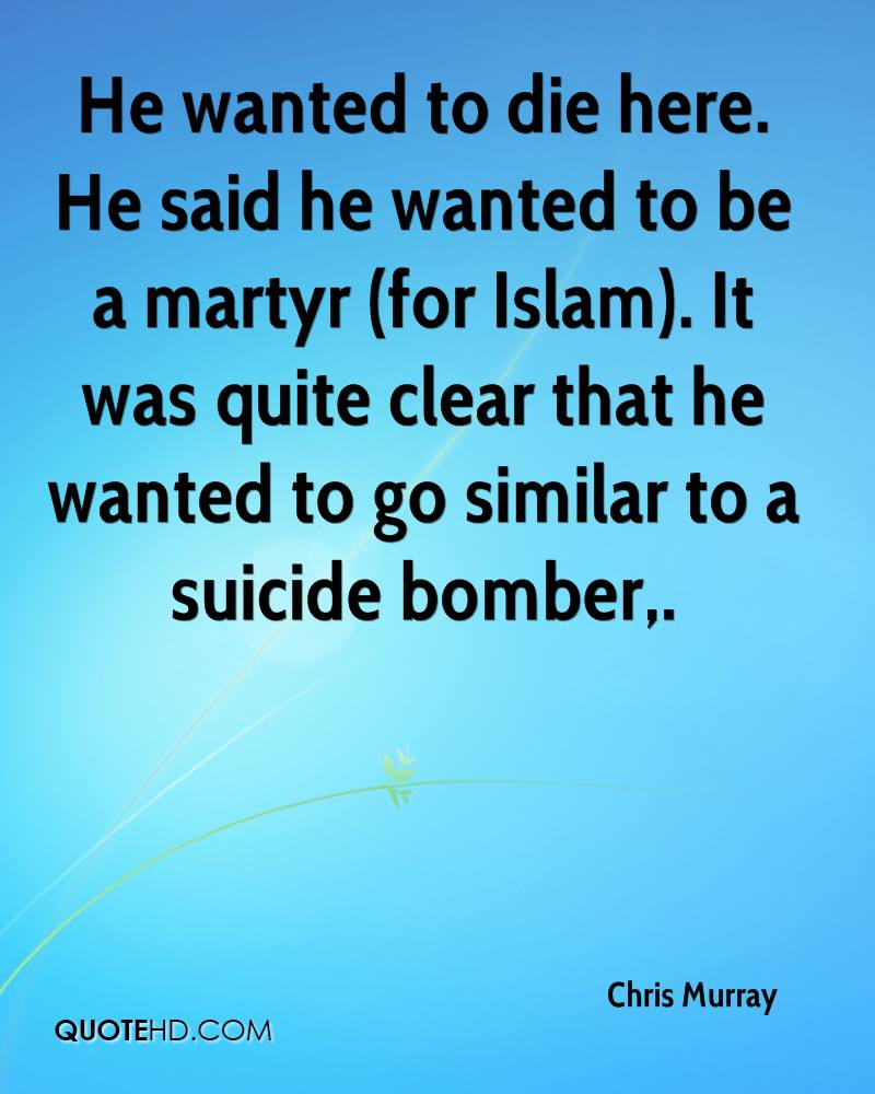 He wanted to die here. He said he wanted to be a martyr (for Islam). It was quite clear that he wanted to go similar to a suicide bomber.