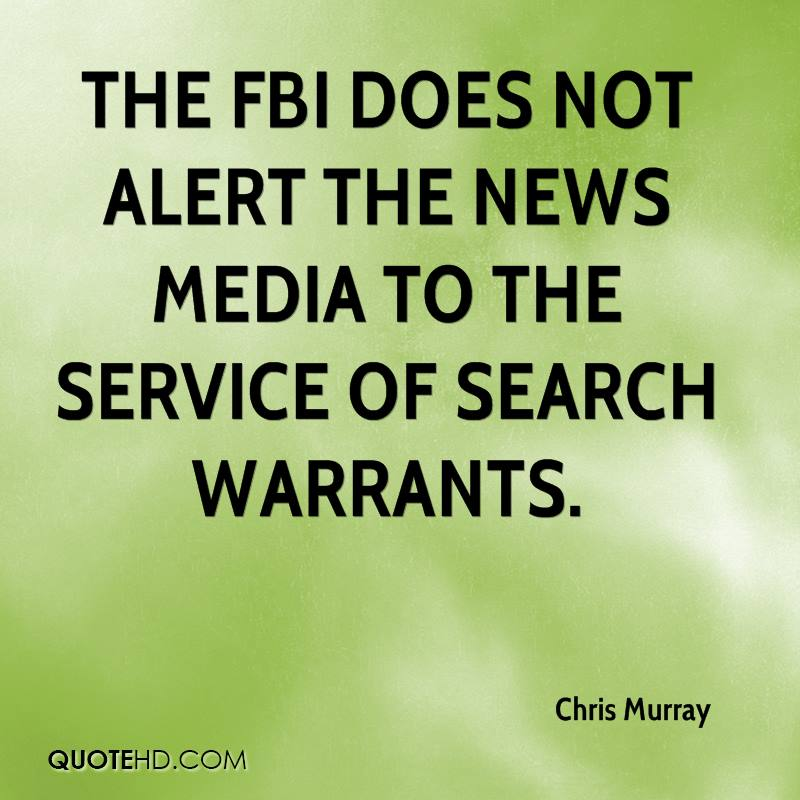 The FBI does not alert the news media to the service of search warrants.