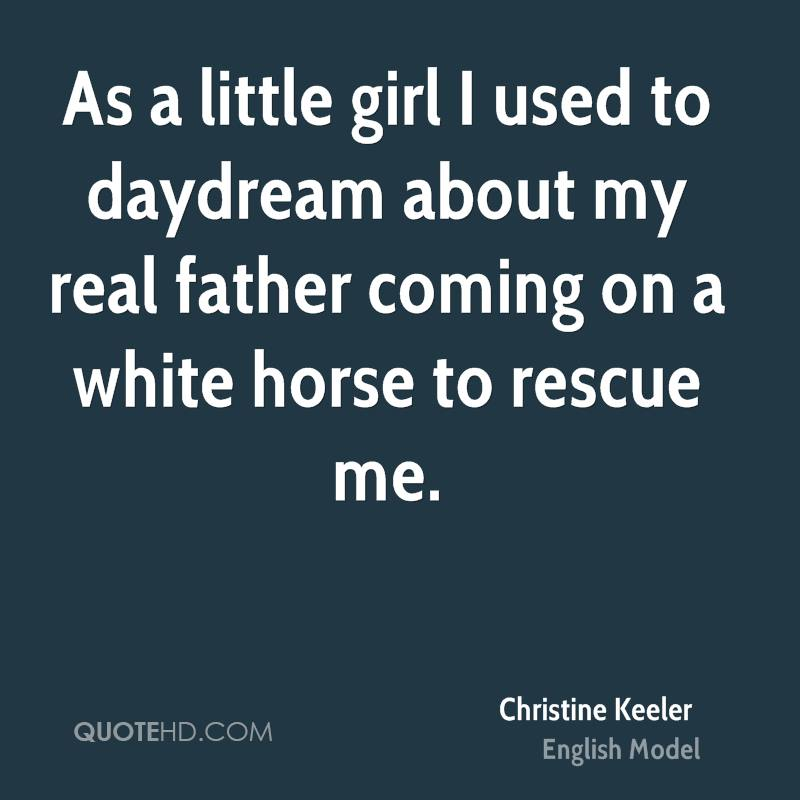 As a little girl I used to daydream about my real father coming on a white horse to rescue me.