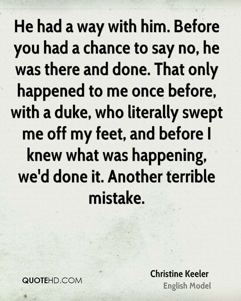 He had a way with him. Before you had a chance to say no, he was there and done. That only happened to me once before, with a duke, who literally swept me off my feet, and before I knew what was happening, we'd done it. Another terrible mistake.
