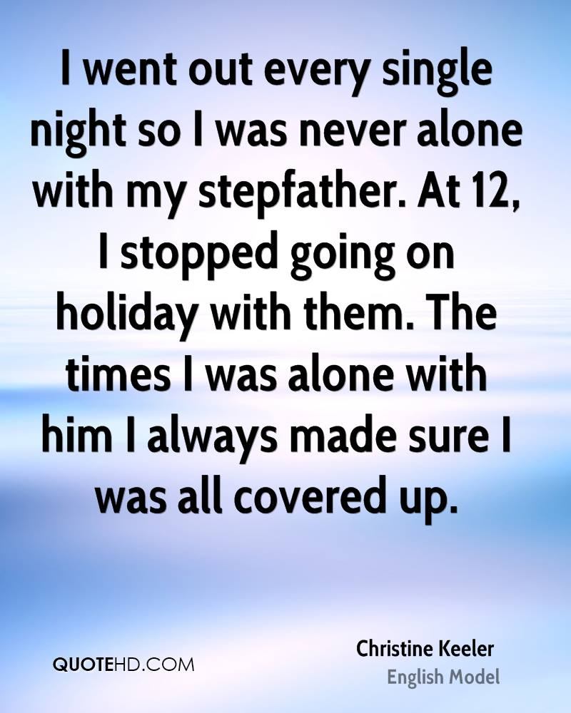 I went out every single night so I was never alone with my stepfather. At 12, I stopped going on holiday with them. The times I was alone with him I always made sure I was all covered up.