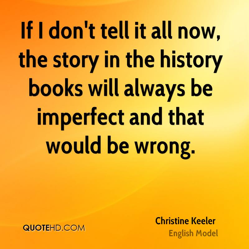 If I don't tell it all now, the story in the history books will always be imperfect and that would be wrong.