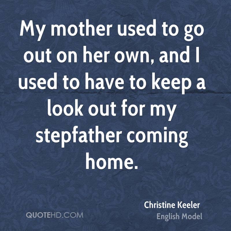 My mother used to go out on her own, and I used to have to keep a look out for my stepfather coming home.