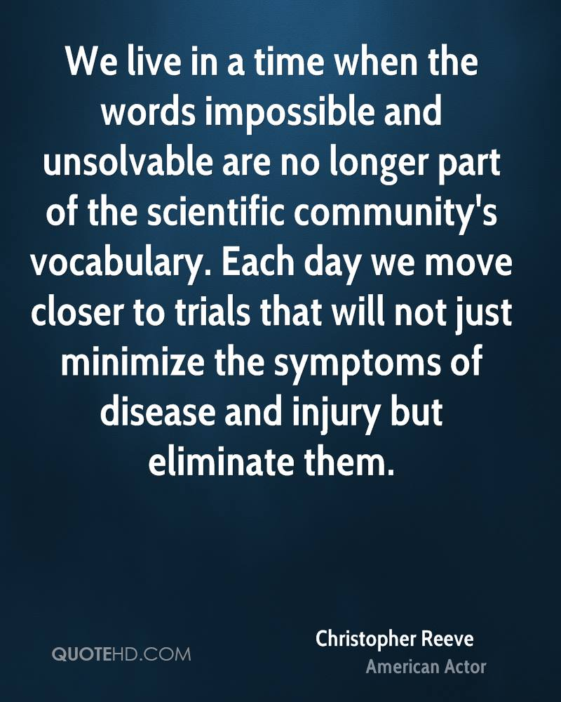 We live in a time when the words impossible and unsolvable are no longer part of the scientific community's vocabulary. Each day we move closer to trials that will not just minimize the symptoms of disease and injury but eliminate them.