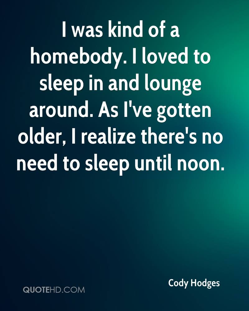 I was kind of a homebody. I loved to sleep in and lounge around. As I've gotten older, I realize there's no need to sleep until noon.