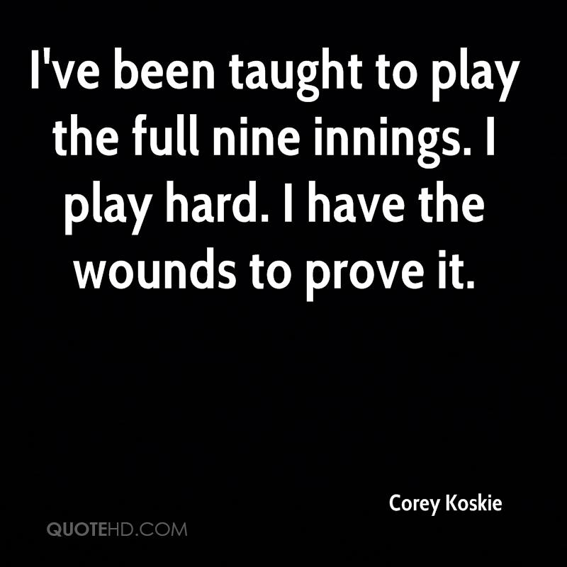 I've been taught to play the full nine innings. I play hard. I have the wounds to prove it.