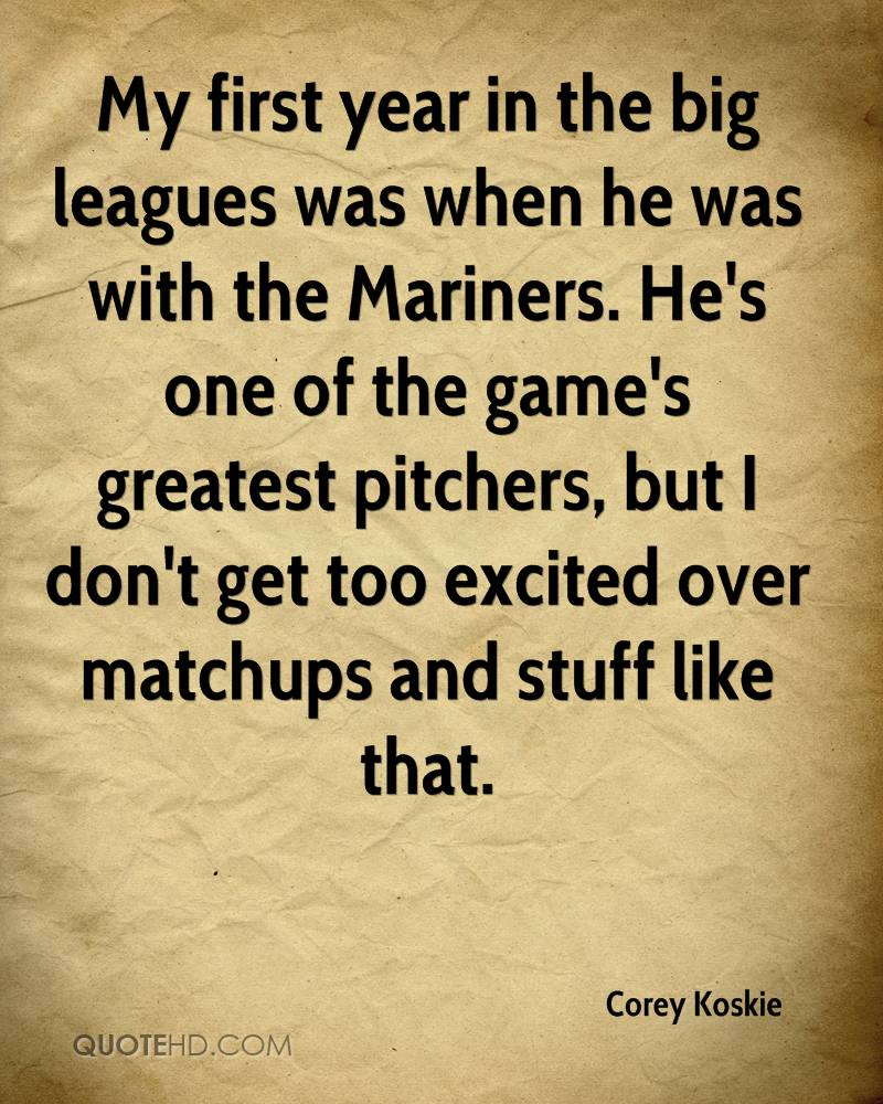 My first year in the big leagues was when he was with the Mariners. He's one of the game's greatest pitchers, but I don't get too excited over matchups and stuff like that.