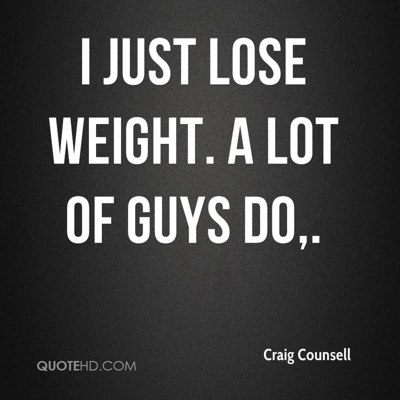 I just lose weight. A lot of guys do.