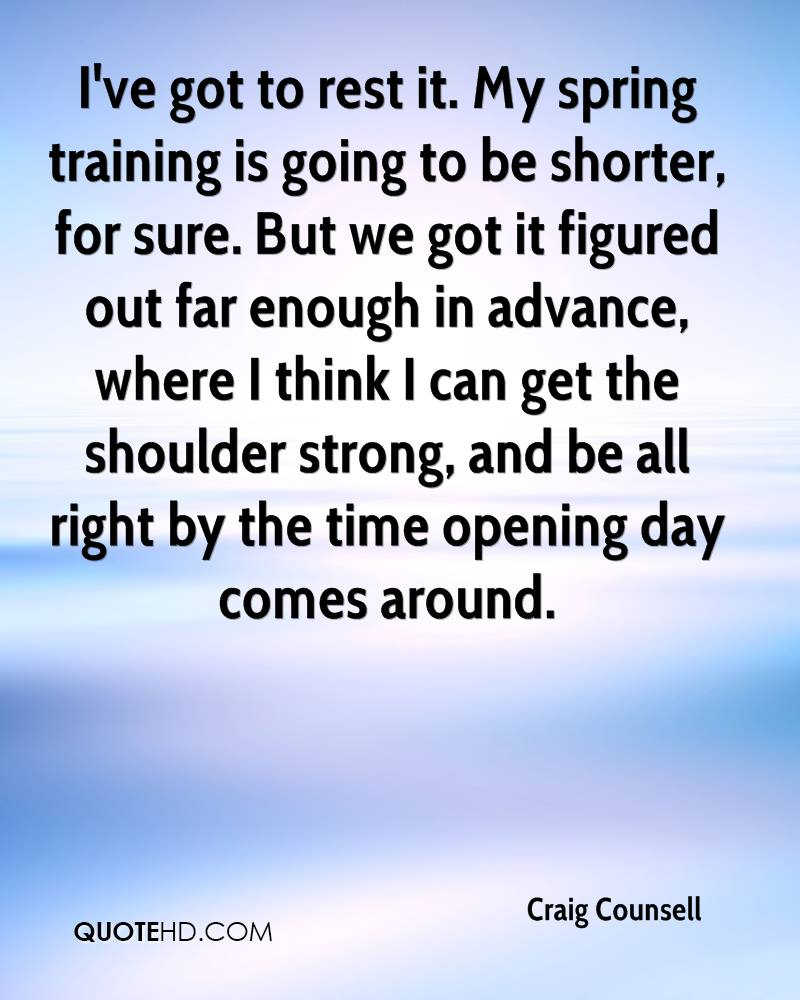 I've got to rest it. My spring training is going to be shorter, for sure. But we got it figured out far enough in advance, where I think I can get the shoulder strong, and be all right by the time opening day comes around.
