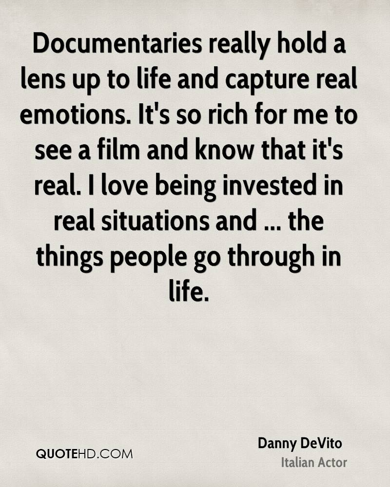 Documentaries really hold a lens up to life and capture real emotions. It's so rich for me to see a film and know that it's real. I love being invested in real situations and ... the things people go through in life.