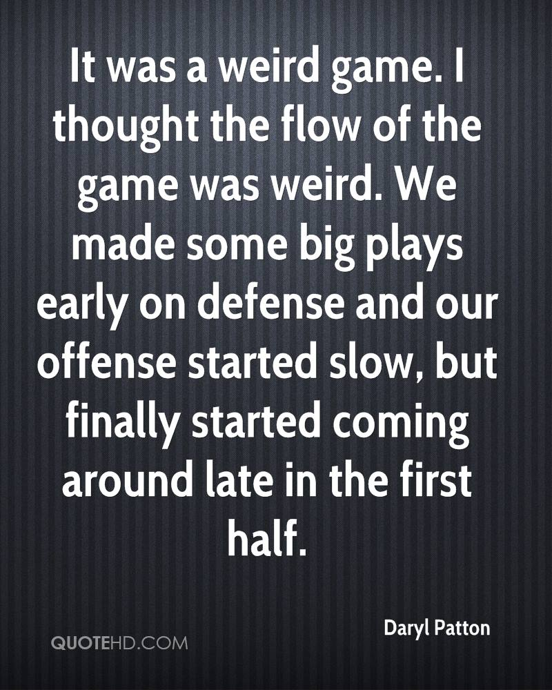 It was a weird game. I thought the flow of the game was weird. We made some big plays early on defense and our offense started slow, but finally started coming around late in the first half.