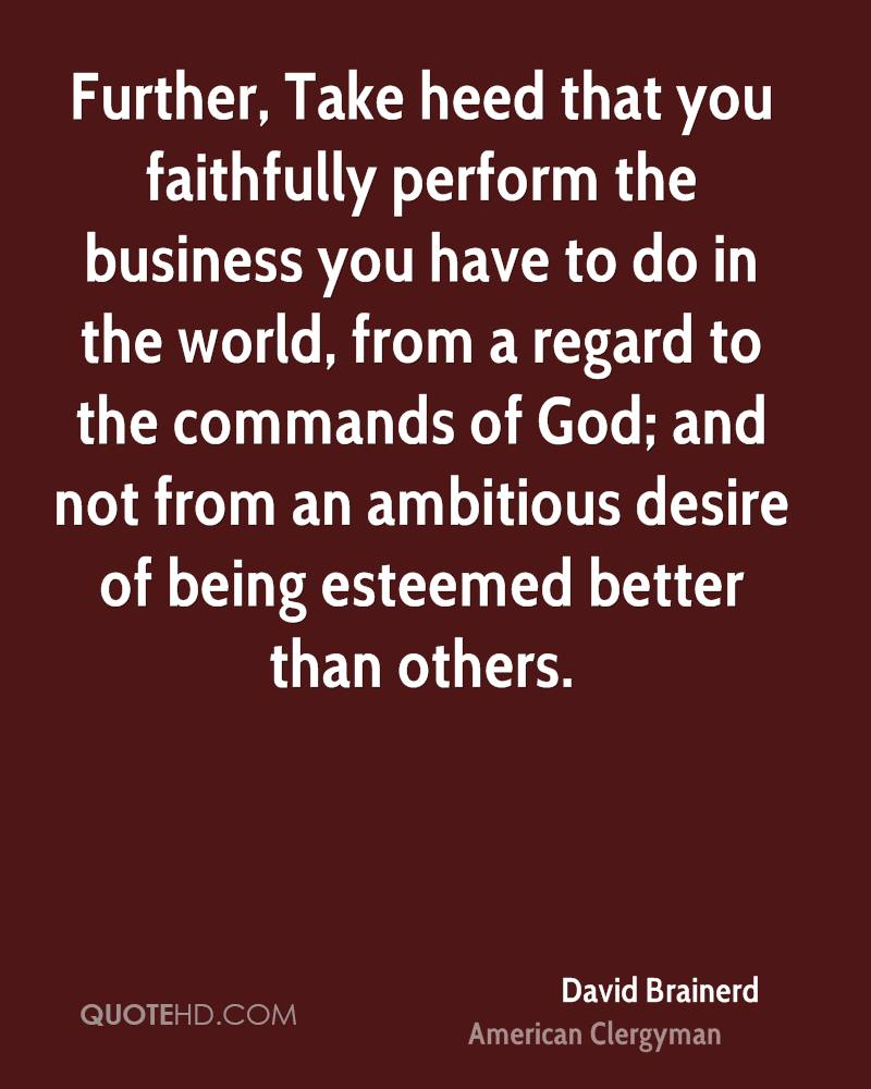 Further, Take heed that you faithfully perform the business you have to do in the world, from a regard to the commands of God; and not from an ambitious desire of being esteemed better than others.