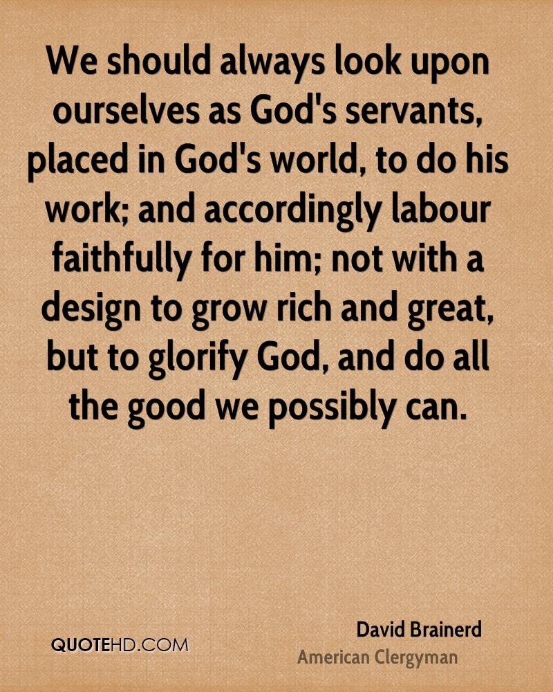 We should always look upon ourselves as God's servants, placed in God's world, to do his work; and accordingly labour faithfully for him; not with a design to grow rich and great, but to glorify God, and do all the good we possibly can.