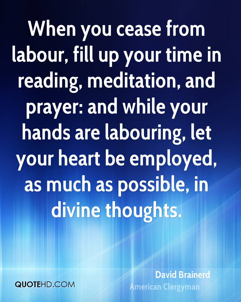 When you cease from labour, fill up your time in reading, meditation, and prayer: and while your hands are labouring, let your heart be employed, as much as possible, in divine thoughts.