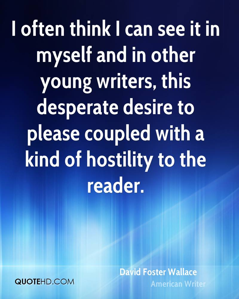 I often think I can see it in myself and in other young writers, this desperate desire to please coupled with a kind of hostility to the reader.