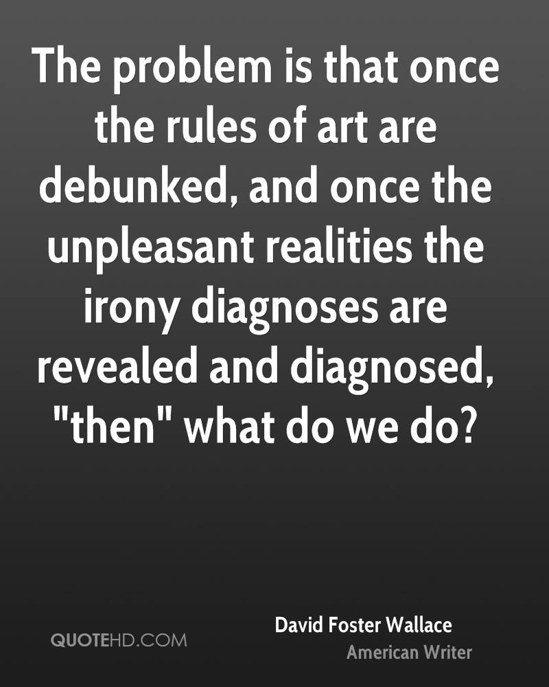 """The problem is that once the rules of art are debunked, and once the unpleasant realities the irony diagnoses are revealed and diagnosed, """"then"""" what do we do?"""