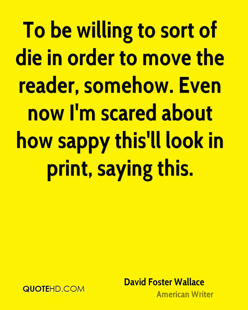 To be willing to sort of die in order to move the reader, somehow. Even now I'm scared about how sappy this'll look in print, saying this.