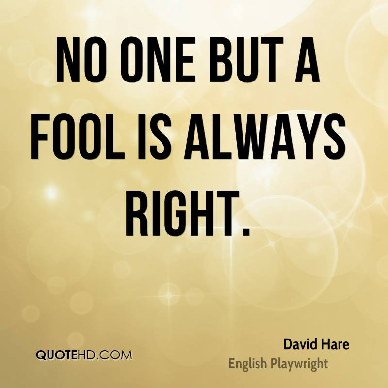 No one but a fool is always right.