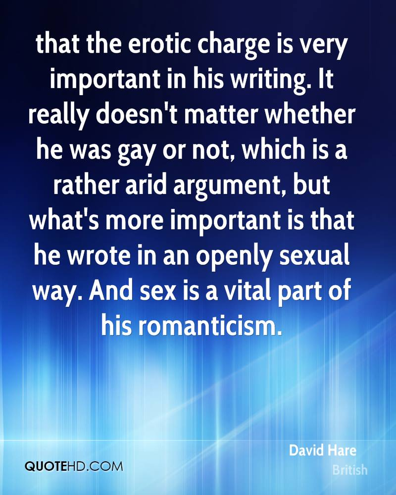 that the erotic charge is very important in his writing. It really doesn't matter whether he was gay or not, which is a rather arid argument, but what's more important is that he wrote in an openly sexual way. And sex is a vital part of his romanticism.