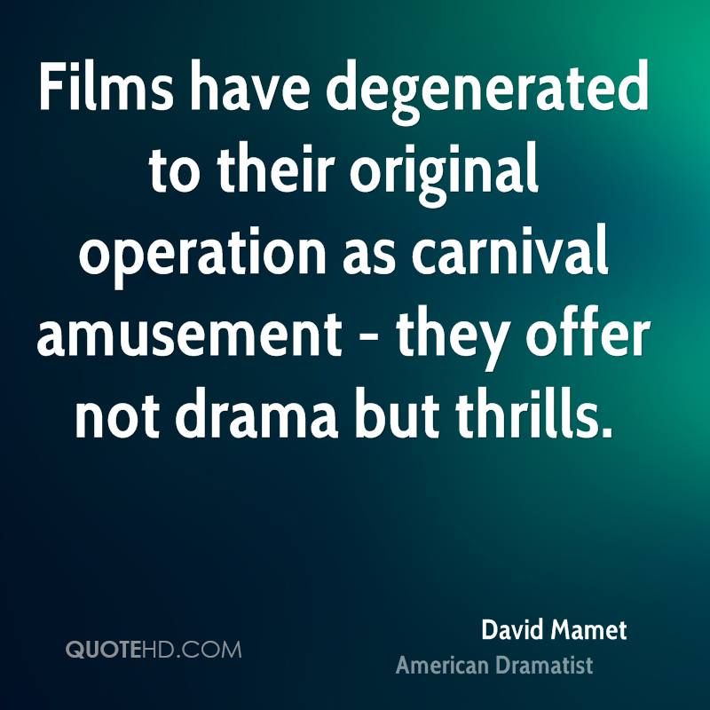 Films have degenerated to their original operation as carnival amusement - they offer not drama but thrills.