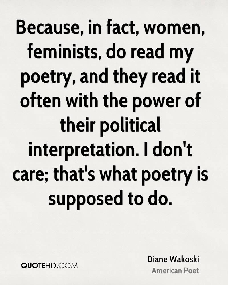 Because, in fact, women, feminists, do read my poetry, and they read it often with the power of their political interpretation. I don't care; that's what poetry is supposed to do.