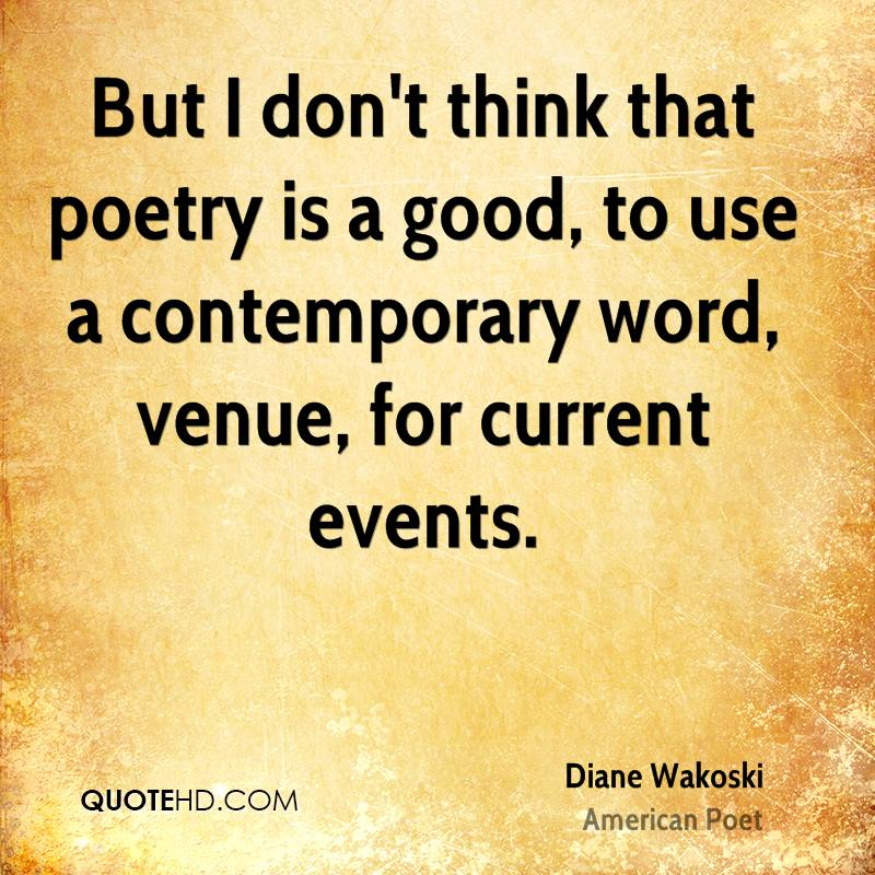 But I don't think that poetry is a good, to use a contemporary word, venue, for current events.