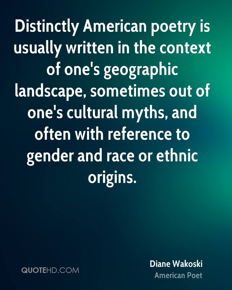 Distinctly American poetry is usually written in the context of one's geographic landscape, sometimes out of one's cultural myths, and often with reference to gender and race or ethnic origins.