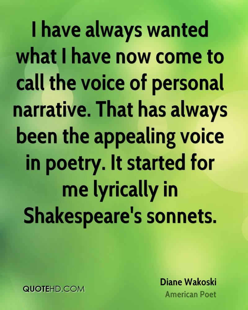 I have always wanted what I have now come to call the voice of personal narrative. That has always been the appealing voice in poetry. It started for me lyrically in Shakespeare's sonnets.