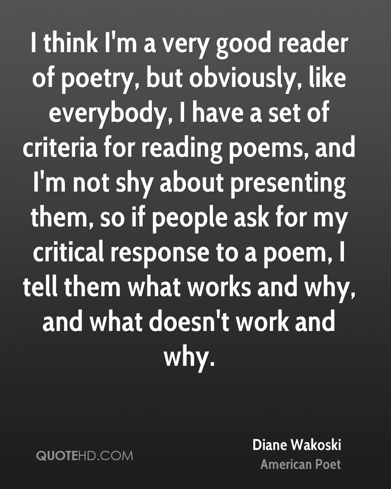 I think I'm a very good reader of poetry, but obviously, like everybody, I have a set of criteria for reading poems, and I'm not shy about presenting them, so if people ask for my critical response to a poem, I tell them what works and why, and what doesn't work and why.