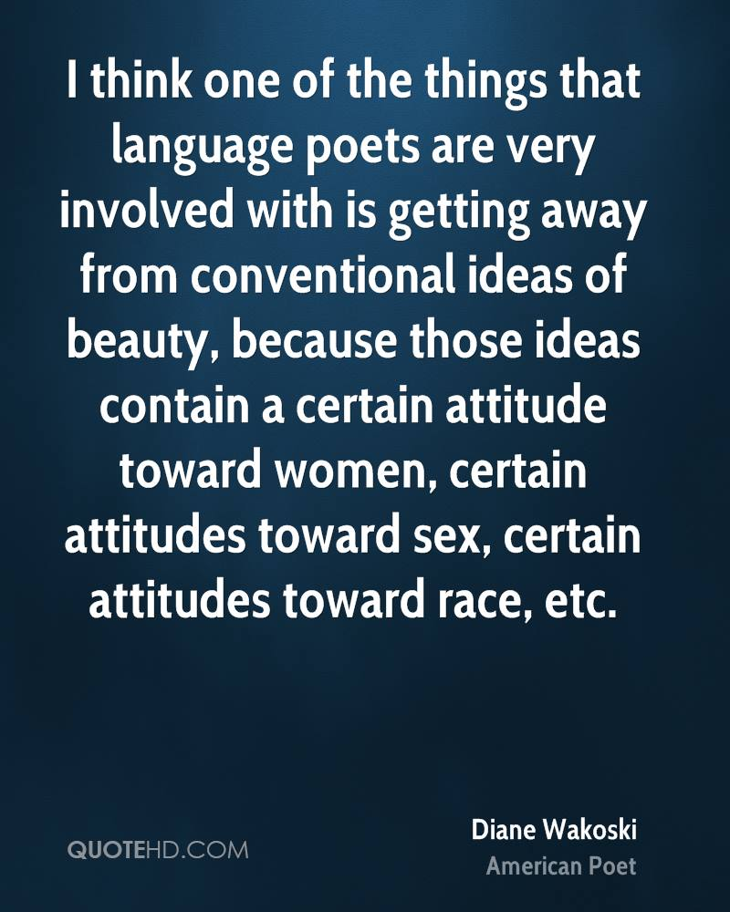 I think one of the things that language poets are very involved with is getting away from conventional ideas of beauty, because those ideas contain a certain attitude toward women, certain attitudes toward sex, certain attitudes toward race, etc.