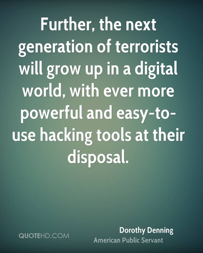 Further, the next generation of terrorists will grow up in a digital world, with ever more powerful and easy-to-use hacking tools at their disposal.