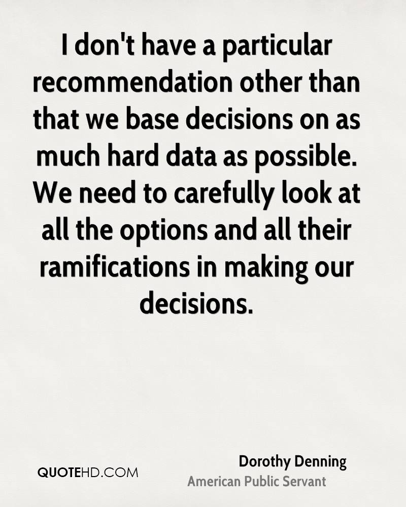 I don't have a particular recommendation other than that we base decisions on as much hard data as possible. We need to carefully look at all the options and all their ramifications in making our decisions.