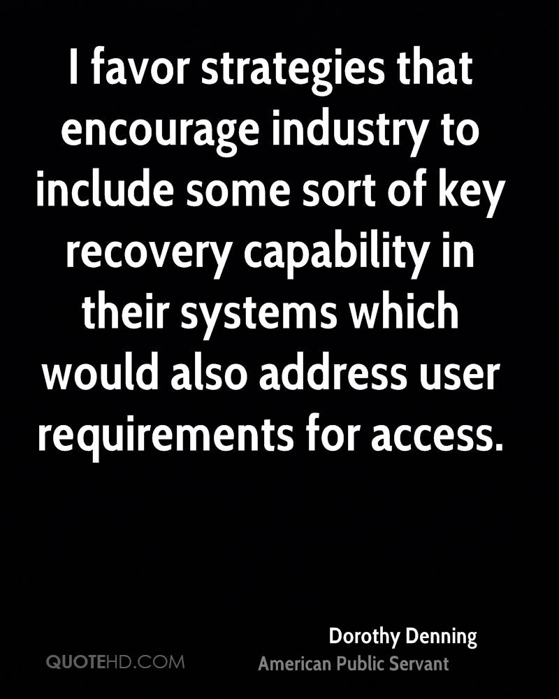 I favor strategies that encourage industry to include some sort of key recovery capability in their systems which would also address user requirements for access.