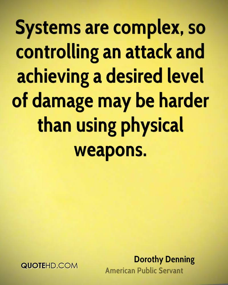 Systems are complex, so controlling an attack and achieving a desired level of damage may be harder than using physical weapons.