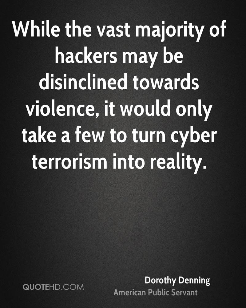 While the vast majority of hackers may be disinclined towards violence, it would only take a few to turn cyber terrorism into reality.